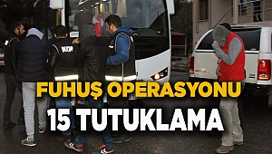 FUHUŞ OPERASYONU 15 TUTUKLAMA