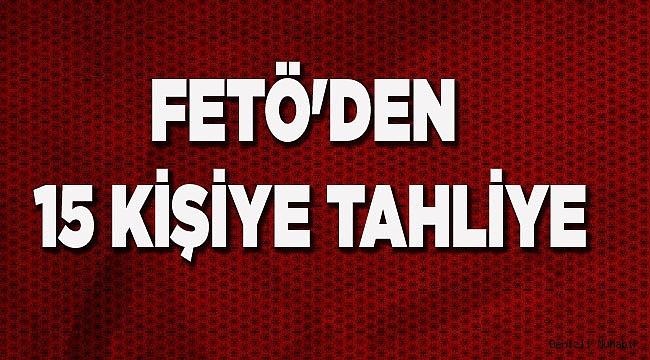 FETÖ'DEN 15 KİŞİYE TAHLİYE