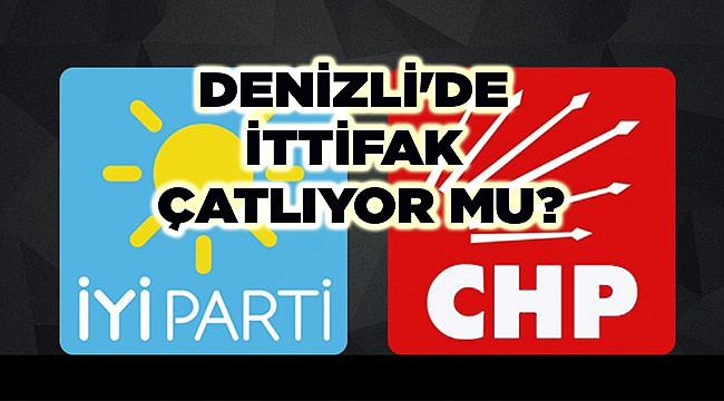 DENİZLİ'DE CHP-İYİ PARTİ İTTİFAKI ÇATLIYOR MU?