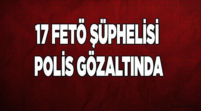 17 FETÖ ŞÜPHELİSİ POLİS GÖZALTINA ALINDI