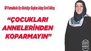 """""""ÇOCUKLARI ANNELERİNDEN KOPARMAYIN"""""""