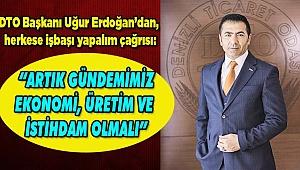 """""""ARTIK GÜNDEMİMİZ EKONOMİ, ÜRETİM VE İSTİHDAM OLMALI"""""""