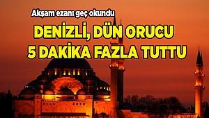 DENİZLİ, DÜN ORUCU 5 DAKİKA FAZLA TUTTU