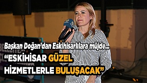 """""""ESKİHİSAR GÜZEL HİZMETLERLE BULUŞACAK"""""""