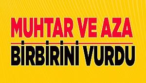 MUHTAR VE AZA BİRBİRİNİ VURDU!