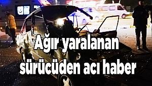 Ağır yaralanan sürücüden acı haber