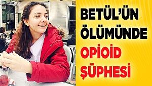 Betül'ün ölümünde opioid şüphesi