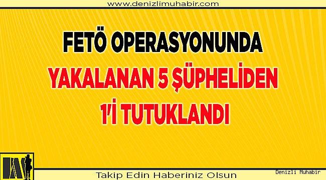 Denizli'de FETÖ operasyonunda yakalanan 5 şüpheliden 1'i tutuklandı