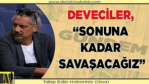 """DEVECİLER, """"SONUNA KADAR SAVAŞACAĞIZ"""""""
