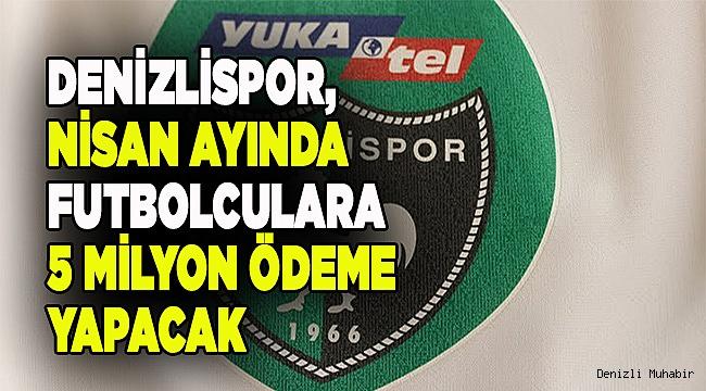 Denizlispor, Nisan ayında futbolculara 5 milyon ödeme yapacak
