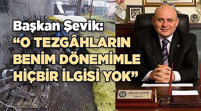 Başkan Şevik: O tezgâhların benim dönemimle hiçbir ilgisi yok
