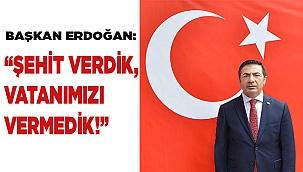 """BAŞKAN ERDOĞAN: """"ŞEHİT VERDİK, VATANIMIZI VERMEDİK!"""""""