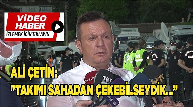 """Ali Çetin: """"Keşke elimizde olsaydı da takımı sahadan çekebilseydik"""""""