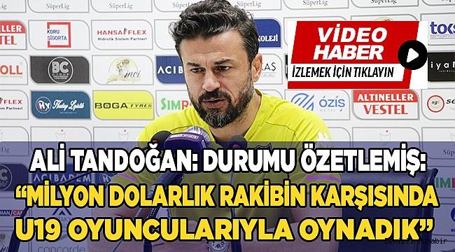 """Ali Tandoğan: """"Milyon dolarlık rakibin karşısında U19 oyuncularıyla oynadık"""""""