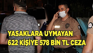 Sokağa çıkma kısıtlamasına uymayan 622 kişiye 578 bin 400 TL cezai işlem uygulandı